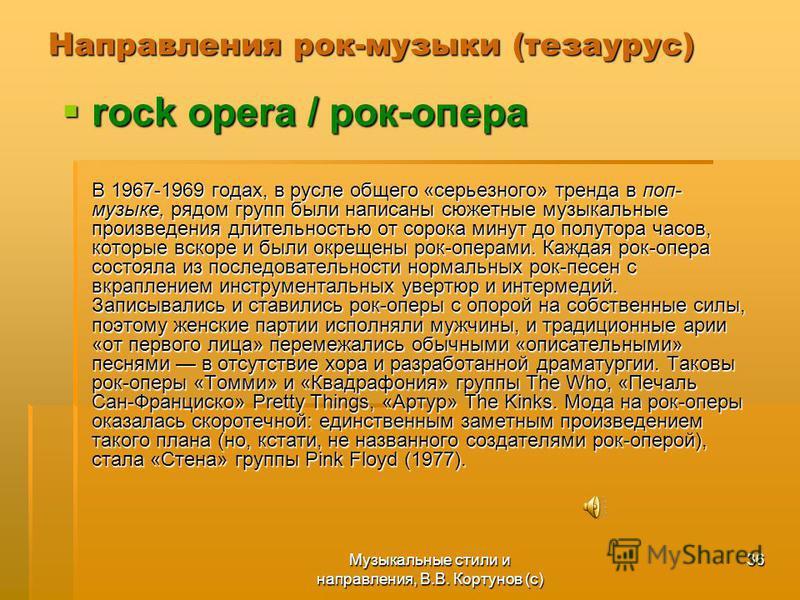Музыкальные стили и направления, В.В. Кортунов (с) 36 Направления рок-музыки (тезаурус) rock opera / рок-опера rock opera / рок-опера В 1967-1969 годах, в русле общего «серьезного» тренда в поп- музыке, рядом групп были написаны сюжетные музыкальные