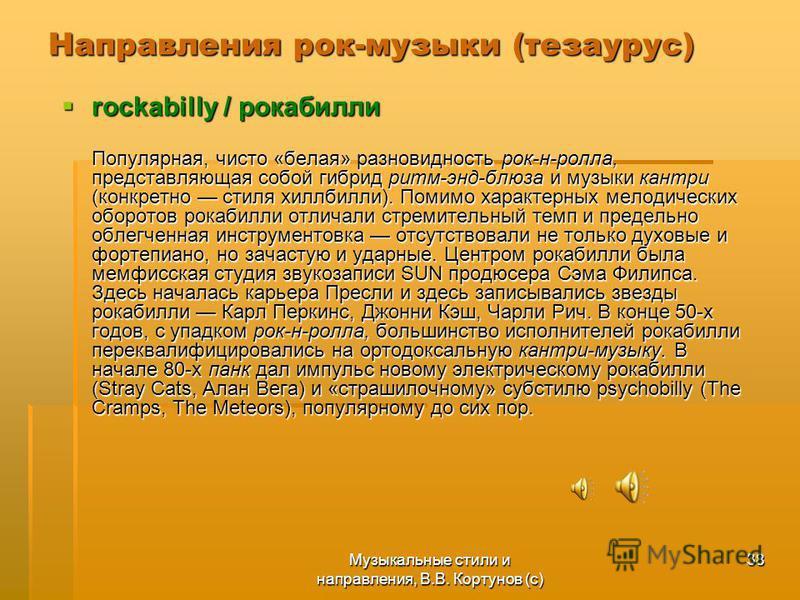 Музыкальные стили и направления, В.В. Кортунов (с) 38 Направления рок-музыки (тезаурус) rockabilly / рокабилли rockabilly / рокабилли Популярная, чисто «белая» разновидность рок-н-ролла, представляющая собой гибрид ритм-энд-блюза и музыки кантри (кон