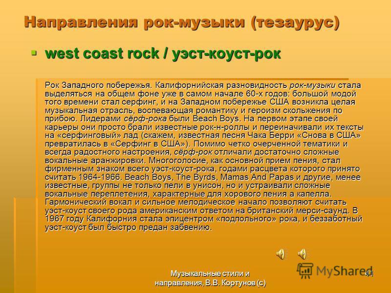 Музыкальные стили и направления, В.В. Кортунов (с) 41 Направления рок-музыки (тезаурус) west coast rock / уэст-коуст-рок west coast rock / уэст-коуст-рок Рок Западного побережья. Калифорнийская разновидность рок-музыки стала выделяться на общем фоне