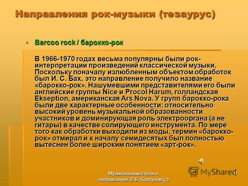 Музыкальные стили и направления, В.В. Кортунов (с) 9 Направления рок-музыки (тезаурус) Barcoo rock / барокко-рок Barcoo rock / барокко-рок В 1966-1970 годах весьма популярны были рок- интерпретации произведений классической музыки. Поскольку поначалу