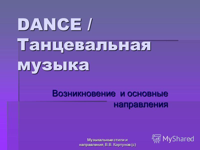 Музыкальные стили и направления, В.В. Кортунов (с) 1 DANCE / Танцевальная музыка Возникновение и основные направления