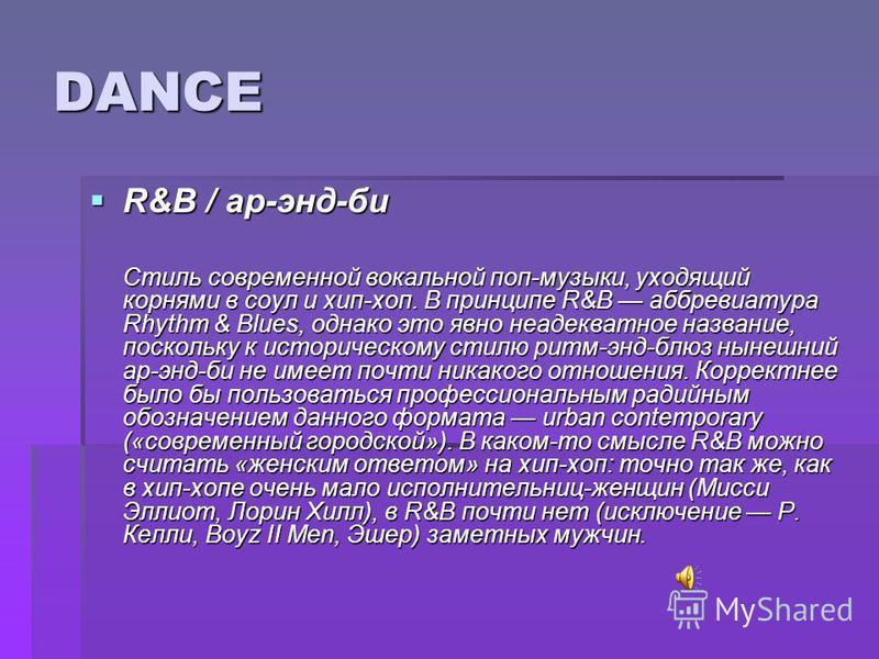 DANCE R&B / ар-энд-би R&B / ар-энд-би Стиль современной вокальной поп-музыки, уходящий корнями в соул и хип-хоп. В принципе R&B аббревиатура Rhythm & Blues, однако это явно неадекватное название, поскольку к историческому стилю ритм-энд-блюз нынешний