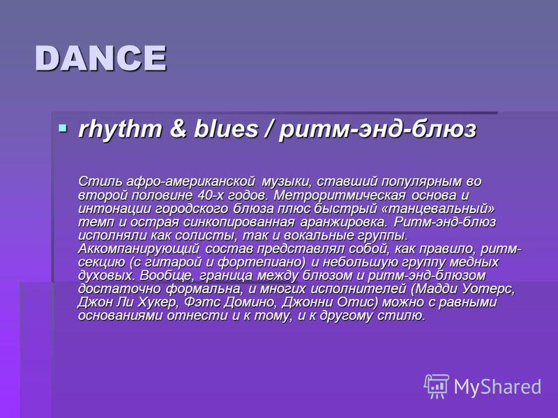 DANCE rhythm & blues / ритм-энд-блюз rhythm & blues / ритм-энд-блюз Стиль афро-американской музыки, ставший популярным во второй половине 40-х годов. Метроритмическая основа и интонации городского блюза плюс быстрый «танцевальный» темп и острая синко