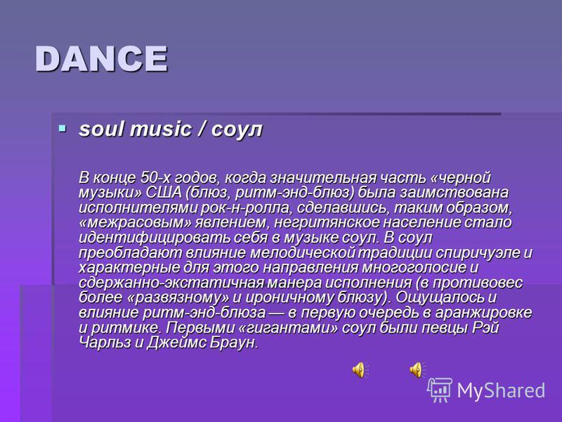 DANCE soul music / соул soul music / соул В конце 50-х годов, когда значительная часть «черной музыки» США (блюз, ритм-энд-блюз) была заимствована исполнителями рок-н-ролла, сделавшись, таким образом, «межрасовым» явлением, негритянское население ста