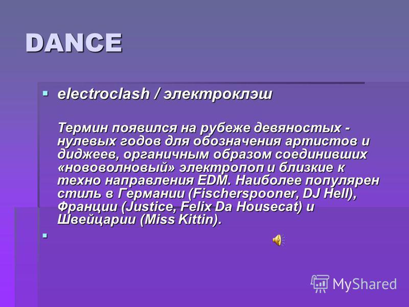DANCE electroclash / электроклэш electroclash / электроклэш Термин появился на рубеже девяностых - нулевых годов для обозначения артистов и диджеев, органичным образом соединивших «ново волновый» электропоп и близкие к техно направления EDM. Наиболее