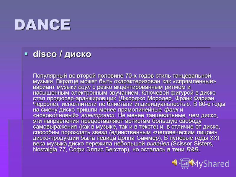 DANCE disco / диско disco / диско Популярный во второй половине 70-х годов стиль танцевальной музыки. Вкратце может быть охарактеризован как «спрямленный» вариант музыки соул с резко акцентированным ритмом и насыщенным электронным звучанием. Ключевой