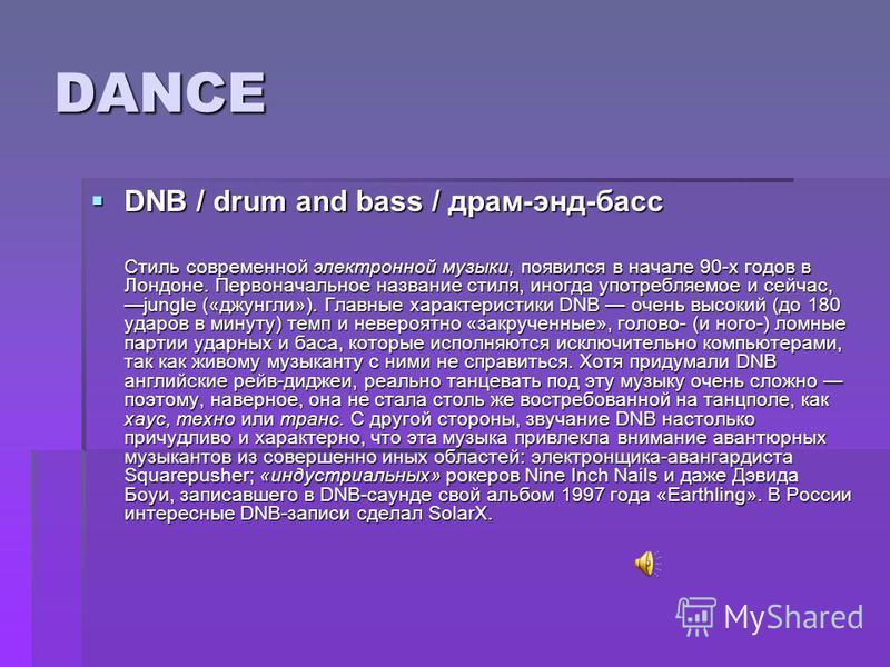 DANCE DNB / drum and bass / драм-энд-басс DNB / drum and bass / драм-энд-басс Стиль современной электронной музыки, появился в начале 90-х годов в Лондоне. Первоначальное название стиля, иногда употребляемое и сейчас,jungle («джунгли»). Главные харак