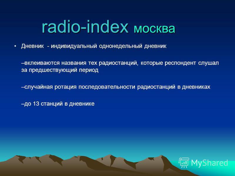 Дневник - индивидуальный однонедельный дневник –вклеиваются названия тех радиостанций, которые респондент слушал за предшествующий период –случайная ротация последовательности радиостанций в дневниках –до 13 станций в дневнике radio-index москва