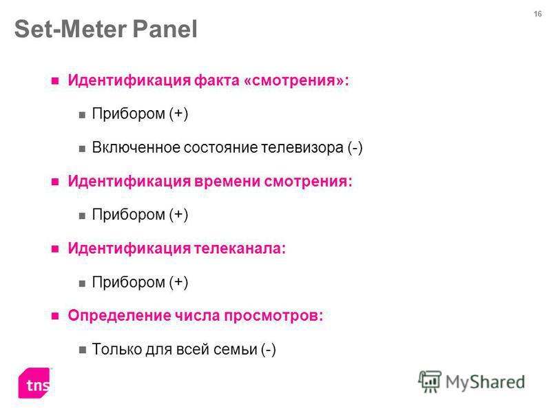 16 Set-Meter Panel Идентификация факта «смотрения»: Прибором (+) Включенное состояние телевизора (-) Идентификация времени смотрения: Прибором (+) Идентификация телеканала: Прибором (+) Определение числа просмотров: Только для всей семьи (-)