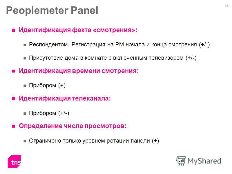 18 Peoplemeter Panel Идентификация факта «смотрения»: Респондентом. Регистрация на PM начала и конца смотрения (+/-) Присутствие дома в комнате с включенным телевизором (+/-) Идентификация времени смотрения: Прибором (+) Идентификация телеканала: При