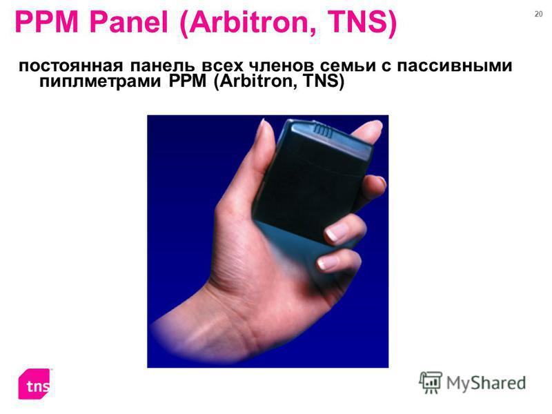 20 PPM Panel (Arbitron, TNS) постоянная панель всех членов семьи с пассивными пиплметрами PPM (Arbitron, TNS)