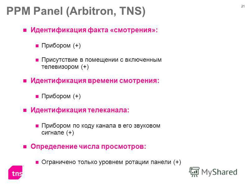 21 PPM Panel (Arbitron, TNS) Идентификация факта «смотрения»: Прибором (+) Присутствие в помещении с включенным телевизором (+) Идентификация времени смотрения: Прибором (+) Идентификация телеканала: Прибором по коду канала в его звуковом сигнале (+)
