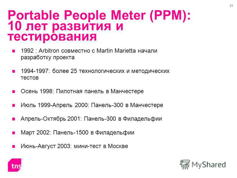 77 Portable People Meter (PPM): 10 лет развития и тестирования 1992 : Arbitron совместно с Martin Marietta начали разработку проекта 1994-1997: более 25 технологических и методических тестов Осень 1998: Пилотная панель в Манчестере Июль 1999-Апрель 2
