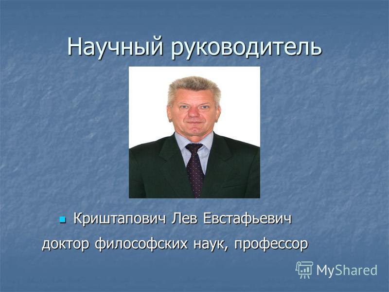 Научный руководитель Криштапович Лев Евстафьевич Криштапович Лев Евстафьевич доктор философских наук, профессор