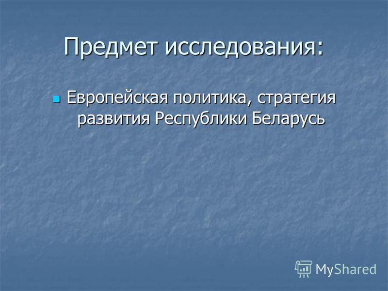 Предмет исследования: Европейская политика, стратегия развития Республики Беларусь Европейская политика, стратегия развития Республики Беларусь