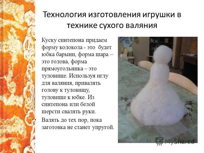 Технология изготовления игрушки в технике сухого валяния Куску синтепона придаем форму колокола - это будет юбка барыни, форма шара – это голова, форма прямоугольника – это туловище. Используя иглу для валяния, привалять голову к туловищу, туловище к