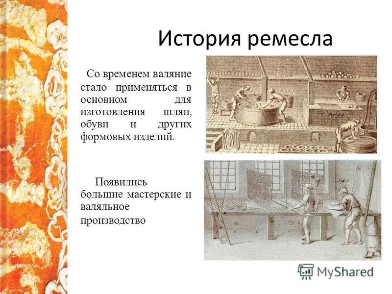 История ремесла Со временем валяние стало применяться в основном для изготовления шляп, обуви и других формовых изделий. Появились большие мастерские и валяльное производство