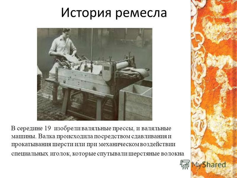 История ремесла В середине 19 изобрели валяльные прессы, и валяльные машины. Валка происходила посредством сдавливания и прокатывания шерсти или при механическом воздействии специальных иголок, которые спутывали шерстяные волокна