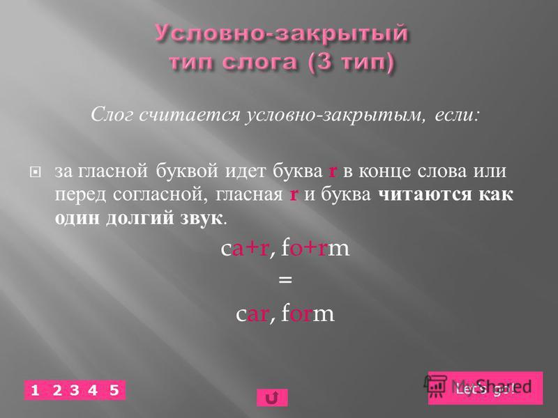 Слог считается условно - закрытым, если : за гласной буквой идет буква r в конце слова или перед согласной, гласная r и буква читаются как один долгий звук. ca+r, fo+rm = car, form Lets go! 52341