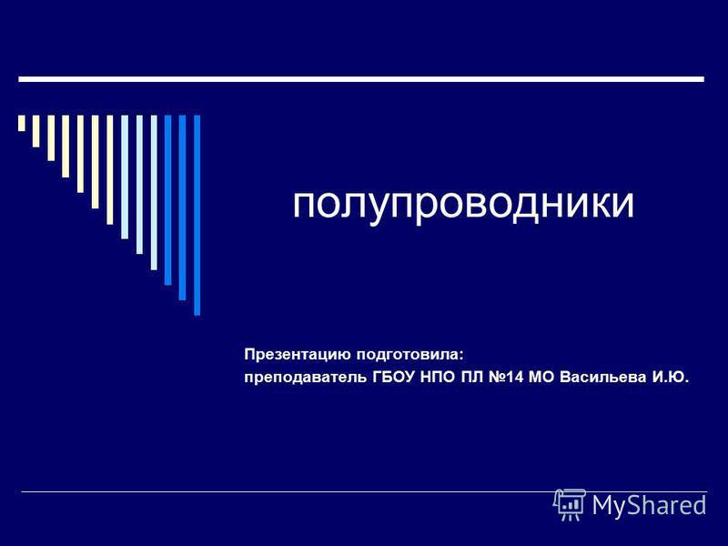 полупроводники Презентацию подготовила: преподаватель ГБОУ НПО ПЛ 14 МО Васильева И.Ю.
