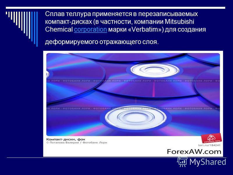 Сплав теллура применяется в перезаписываемых компакт-дисках (в частности, компании Mitsubishi Chemical corporation марки «Verbatim») для создания деформируемого отражающего слоя.corporation
