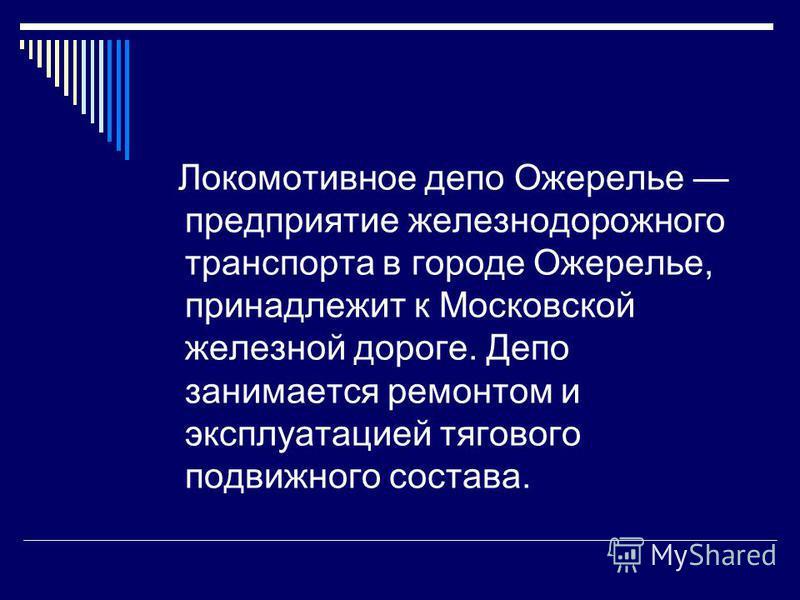 Локомотивное депо Ожерелье предприятие железнодорожного транспорта в городе Ожерелье, принадлежит к Московской железной дороге. Депо занимается ремонтом и эксплуатацией тягового подвижного состава.