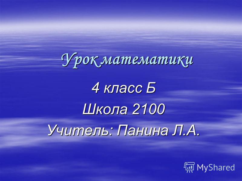 Урок математики 4 класс Б Школа 2100 Учитель: Панина Л.А.