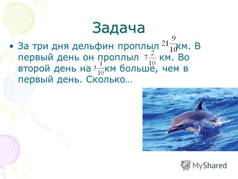 Задача За три дня дельфин проплыл км. В первый день он проплыл км. Во второй день на км больше, чем в первый день. Сколько…