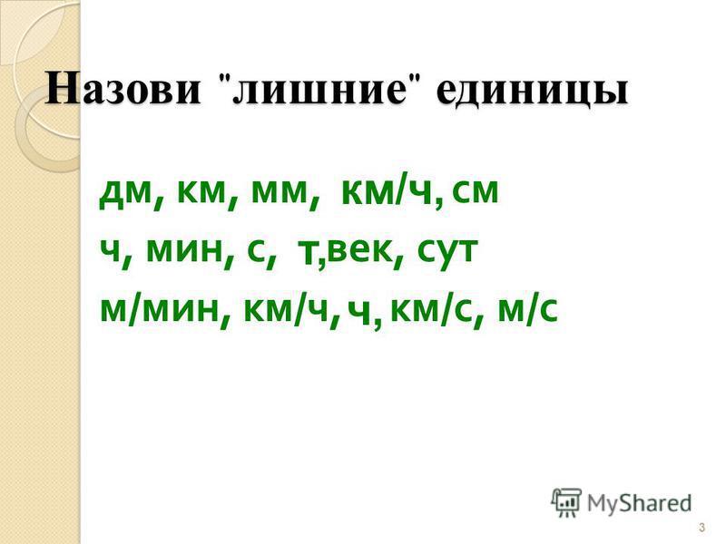 Назови  лишние  единицы дм, км, мм, см ч, мин, с, век, сут м / мин, км / ч, км / с, м / с 3 км/ч, т, ч,