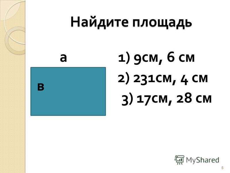Найдите площадь Найдите площадь а 1) 9 см, 6 см 2) 231 см, 4 см 3) 17 см, 28 см 5 в