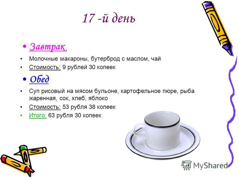 17 -й день Завтрак Молочные макароны, бутерброд с маслом, чай Стоимость: 9 рублей 30 копеек Обед Суп рисовый на мясом бульоне, картофельное пюре, рыба жаренная, сок, хлеб, яблоко Стоимость: 53 рубля 38 копеек Итого: 63 рубля 30 копеек
