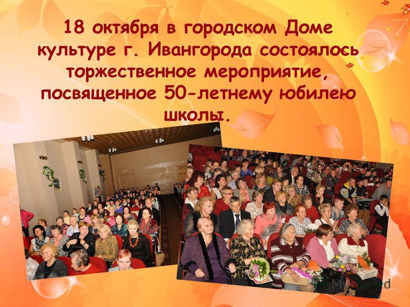 18 октября в городском Доме культуре г. Ивангорода состоялось торжественное мероприятие, посвященное 50-летнему юбилею школы.