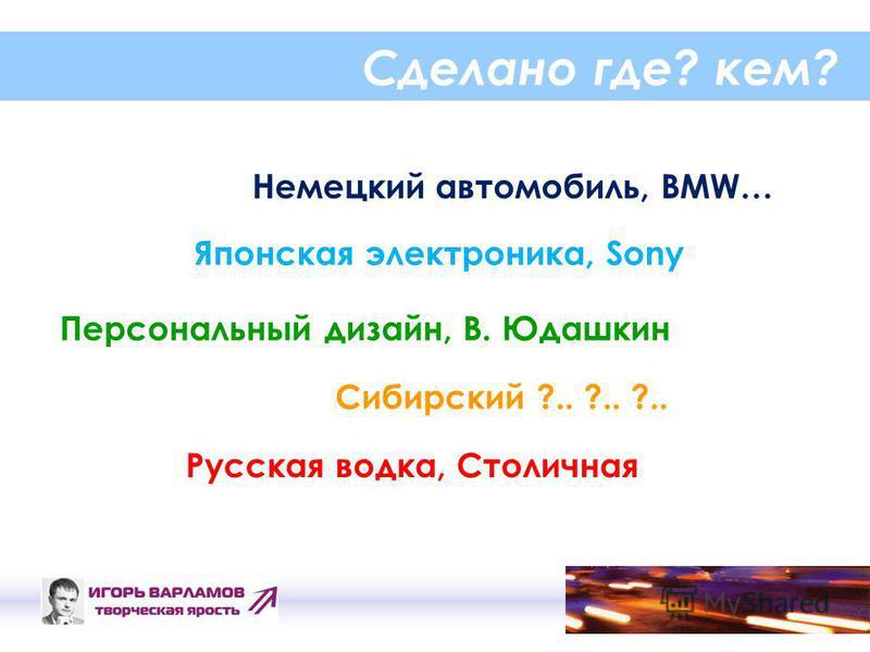 Сделано где? кем? Немецкий автомобиль, BMW… Персональный дизайн, В. Юдашкин Японская электроника, Sony Русская водка, Столичная Сибирский ?.. ?.. ?..