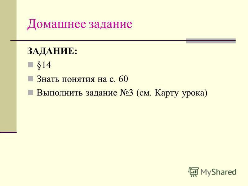 17 Домашнее задание ЗАДАНИЕ: §14 Знать понятия на с. 60 Выполнить задание 3 (см. Карту урока)