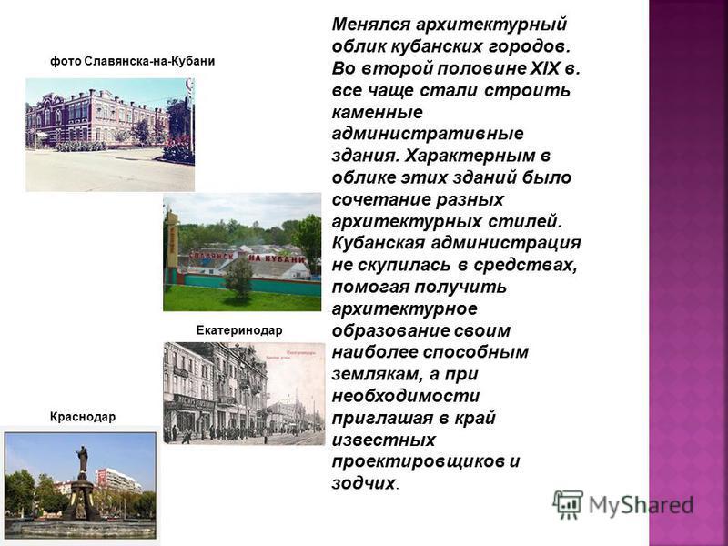 Менялся архитектурный облик кубанских городов. Во второй половине XIX в. все чаще стали строить каменные административные здания. Характерным в облике этих зданий было сочетание разных архитектурных стилей. Кубанская администрация не скупилась в сред