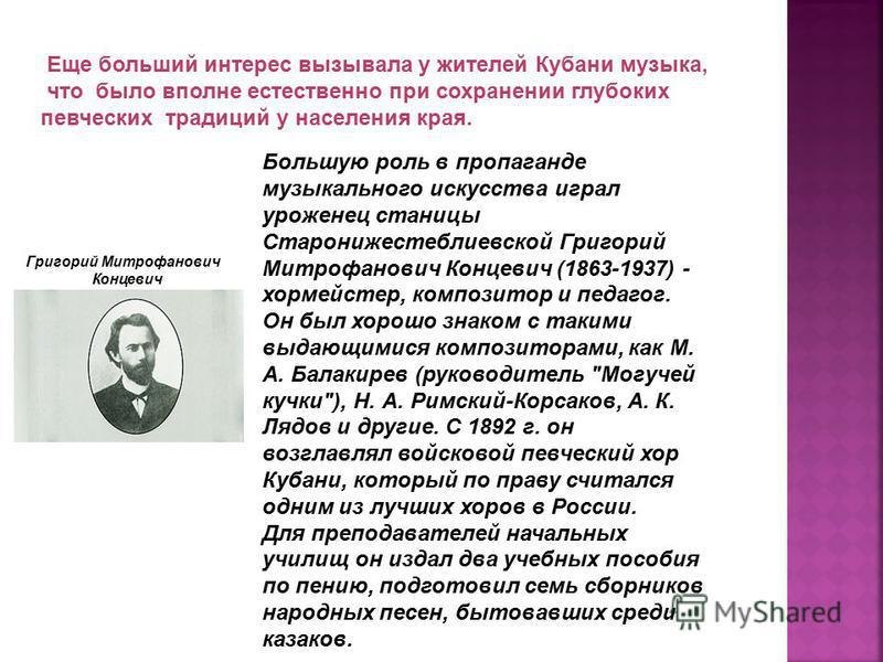 Большую роль в пропаганде музыкального искусства играл уроженец станицы Старонижестеблиевской Григорий Митрофанович Концевич (1863-1937) - хормейстер, композитор и педагог. Он был хорошо знаком с такими выдающимися композиторами, как М. А. Балакирев