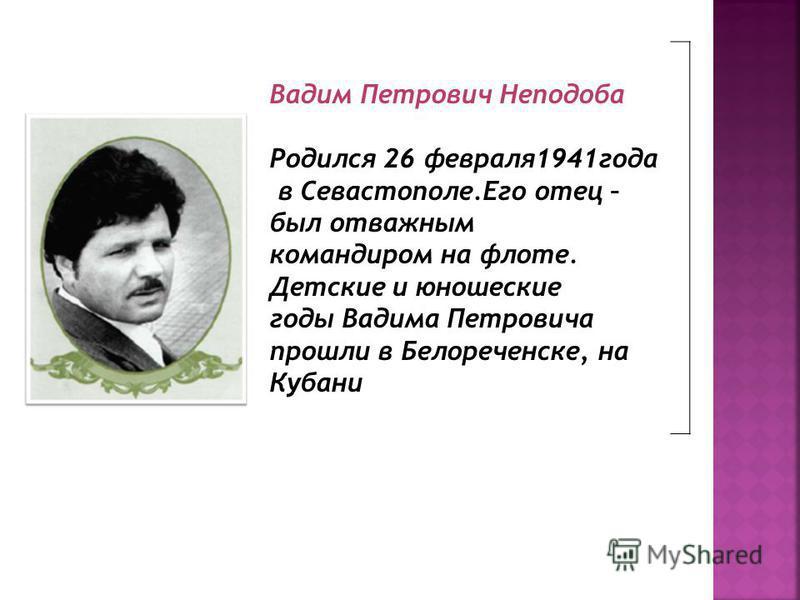 Вадим Петрович Неподоба Родился 26 февраля 1941 года в Севастополе.Его отец – был отважным командиром на флоте. Детские и юношеские годы Вадима Петровича прошли в Белореченске, на Кубани