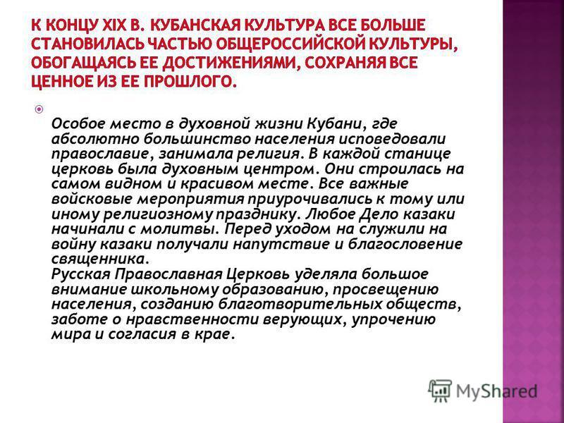 Особое место в духовной жизни Кубани, где абсолютно большинство населения исповедовали православие, занимала религия. В каждой станице церковь была духовным центром. Они строилась на самом видном и красивом месте. Все важные войсковые мероприятия при