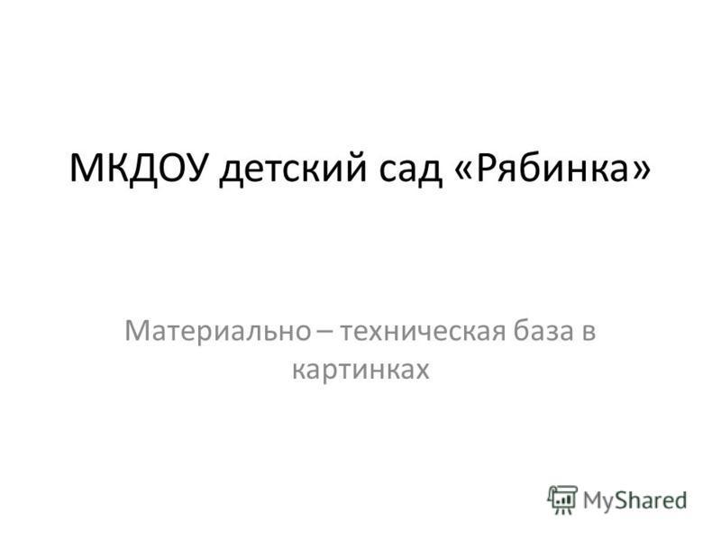 МКДОУ детский сад «Рябинка» Материально – техническая база в картинках