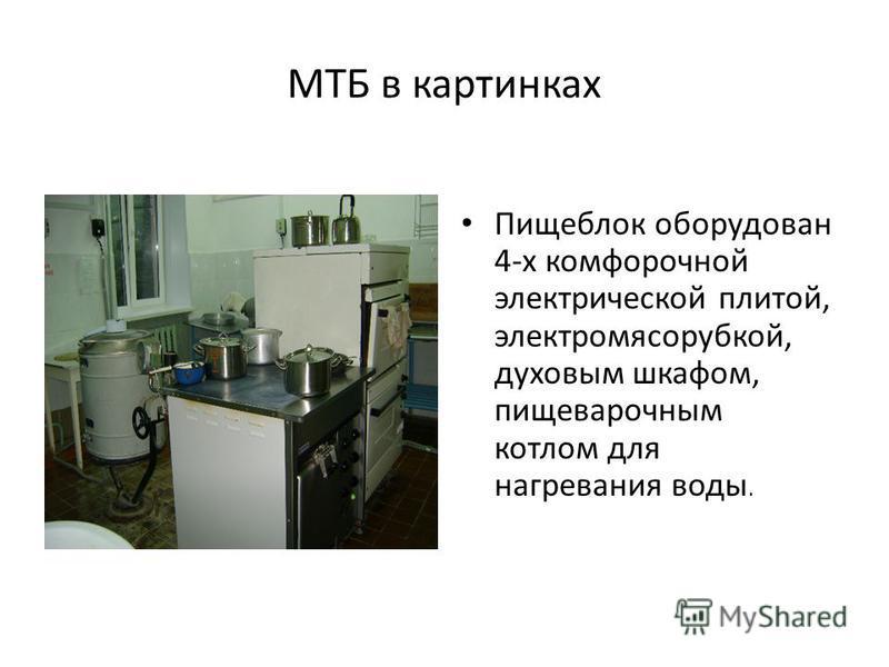 МТБ в картинках Пищеблок оборудован 4-х конфорочной электрической плитой, электромясорубкой, духовым шкафом, пищеварочным котлом для нагревания воды.