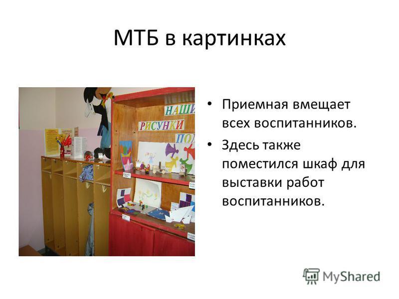 МТБ в картинках Приемная вмещает всех воспитанников. Здесь также поместился шкаф для выставки работ воспитанников.