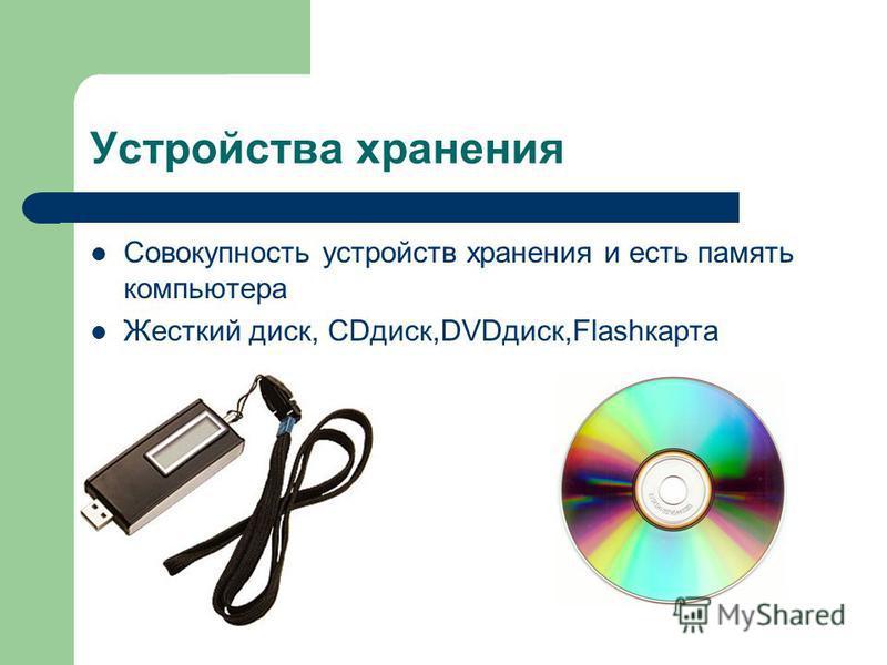 Устройства хранения Совокупность устройств хранения и есть память компьютера Жесткий диск, СDдиск,DVDдиск,Flashкарта