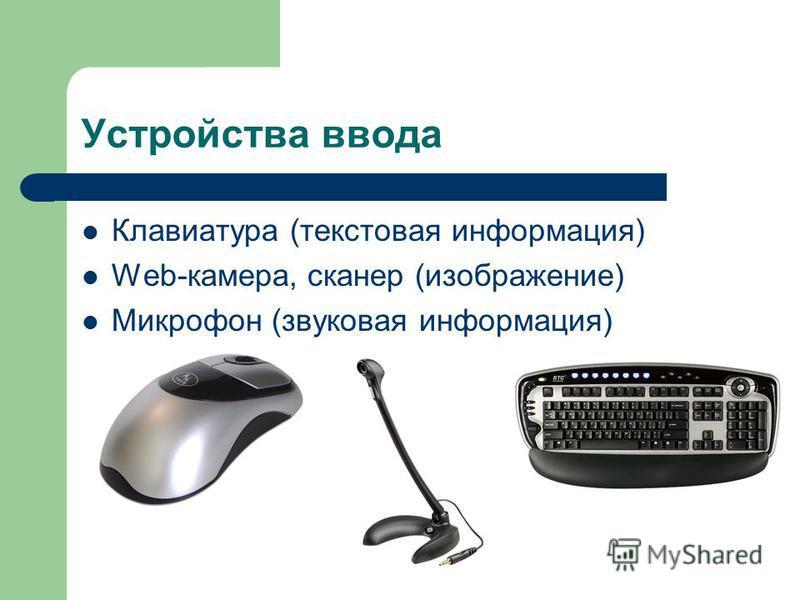 Устройства ввода Клавиатура (текстовая информация) Web-камера, сканер (изображение) Микрофон (звуковая информация)