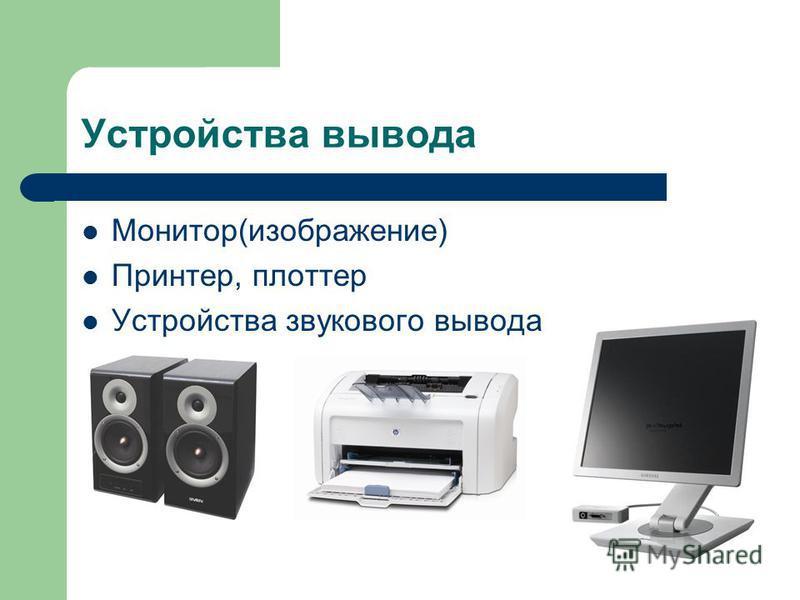 Устройства вывода Монитор(изображение) Принтер, плоттер Устройства звукового вывода