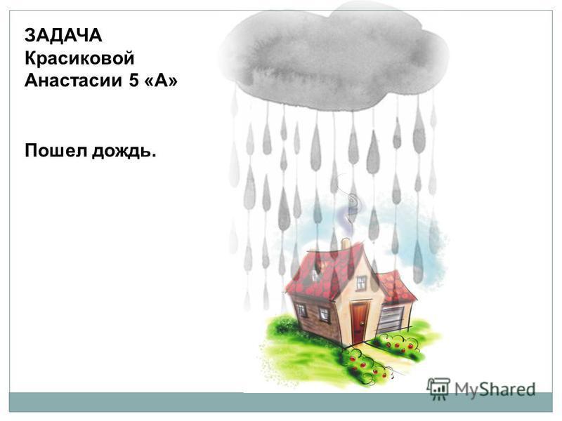 ЗАДАЧА Красиковой Анастасии 5 «А» Пошел дождь.