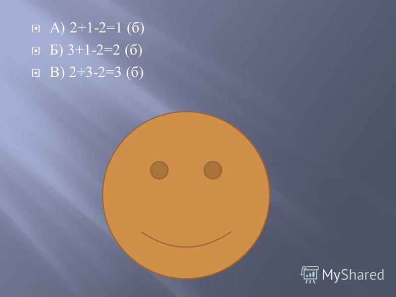 А ) 2+1-2=1 ( б ) Б ) 3+1-2=2 ( б ) В ) 2+3-2=3 ( б )