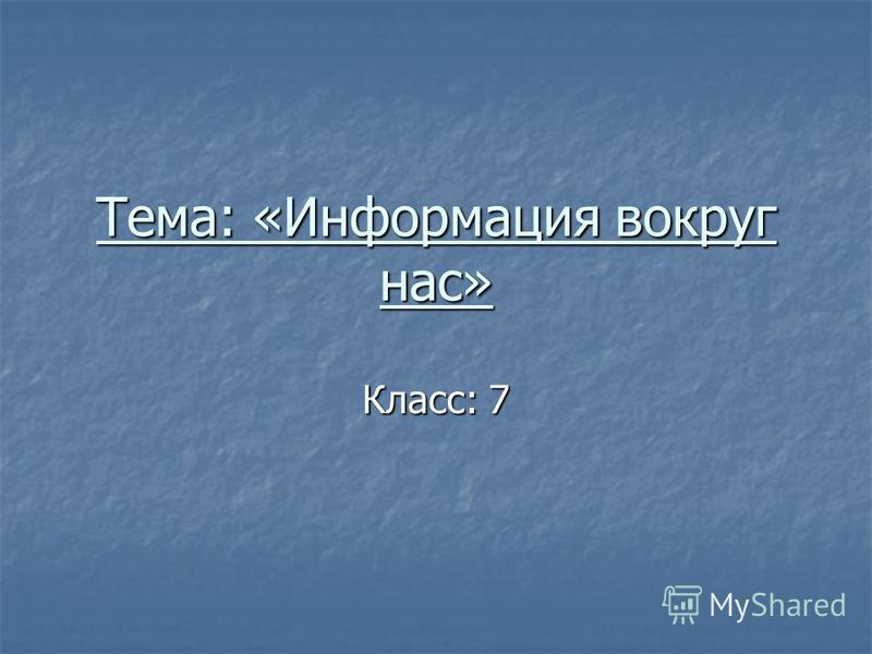 Тема: «Информация вокруг нас» Класс: 7