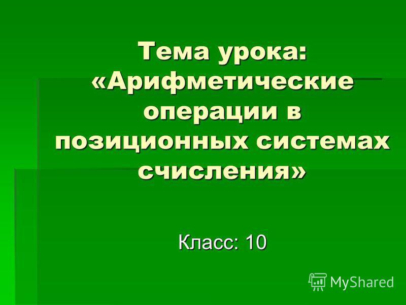 Тема урока: «Арифметические операции в позиционных системах счисления» Класс: 10