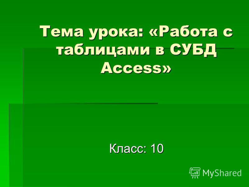 Тема урока: «Работа с таблицами в СУБД Access» Класс: 10