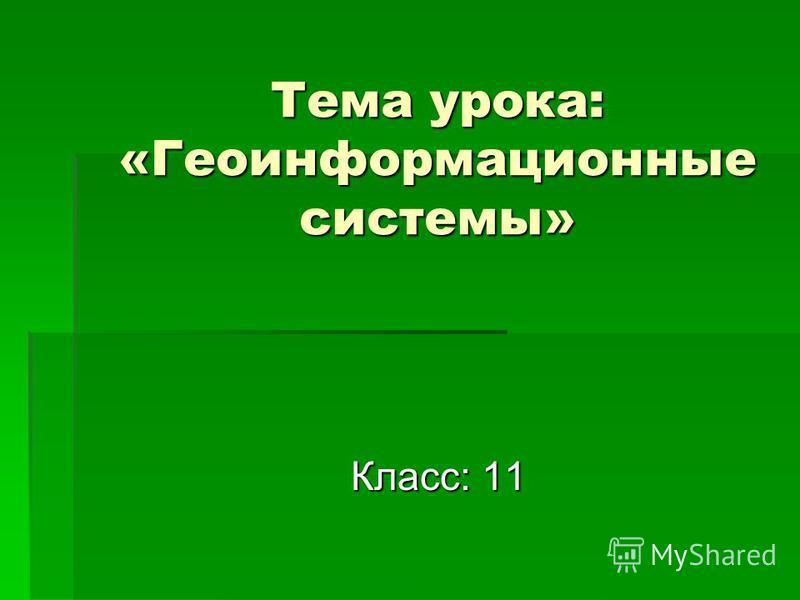 Тема урока: «Геоинформационные системы» Класс: 11